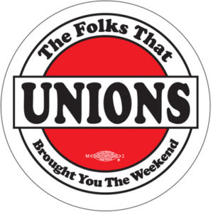 Unions - The Folks That Brought you the Weekend. Button by Ricardo Levins Morales