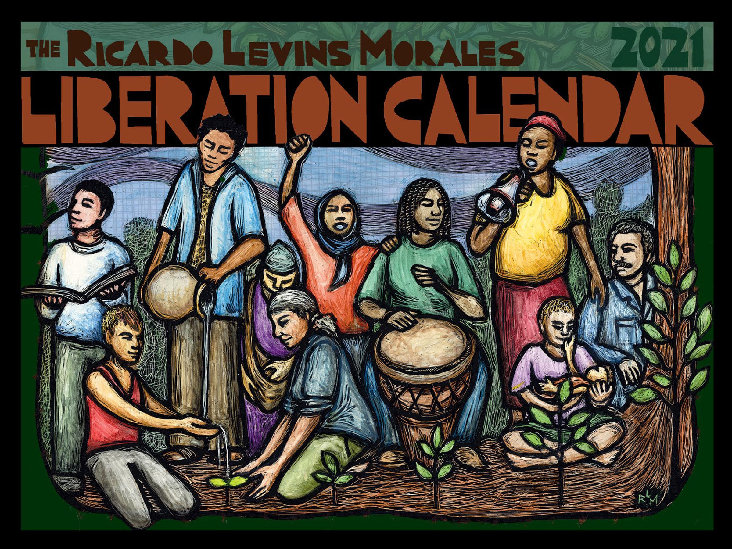 Ricardo Levins Morales 2021 Liberation Calendar cover. People of many ages, genders and skin colors gather at the base of a tree. Some weater, others plant seedlings, one plays a drum, one holds a baby and another a book, while another speaks into a megaphone and another wearing a headscarf raises her fist in the air.